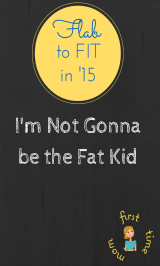 Flab2Fit15: I'm not gonna be the fat kid.