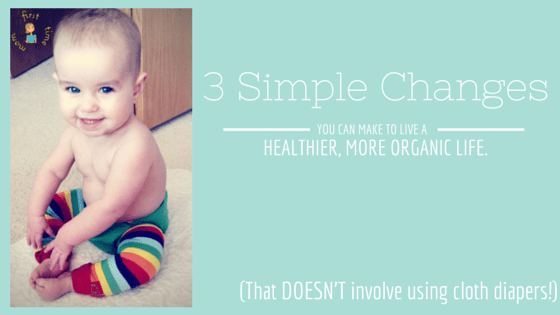 3 Simple Changes You Can Make To Live a Healthier, More Organic Life (that doesn't involve using cloth diapers!)