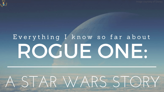 Everything I know so far about ROGUE ONE: A STAR WARS STORY