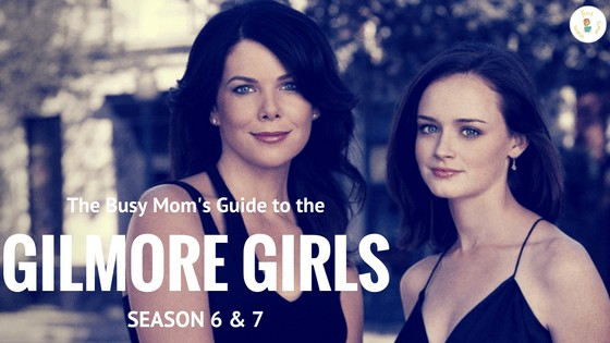 The Busy Mom's Guide to the GILMORE GIRLS: Part 4 (Season 6 & Honorable Mention Season 7)