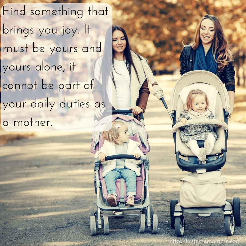 Find something that brings you joy. It must be yours and yours alone, it cannot be part of your daily duties as a mother.