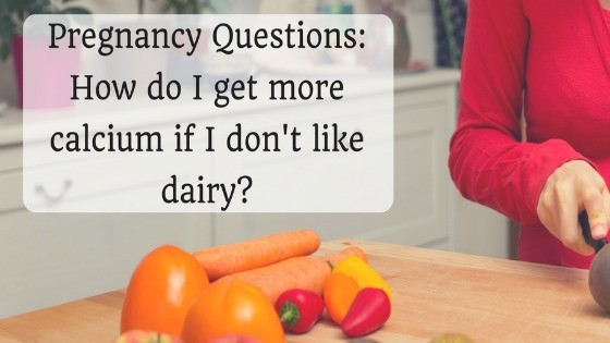Pregnancy Questions: How do I get more calcium if I don't like milk?