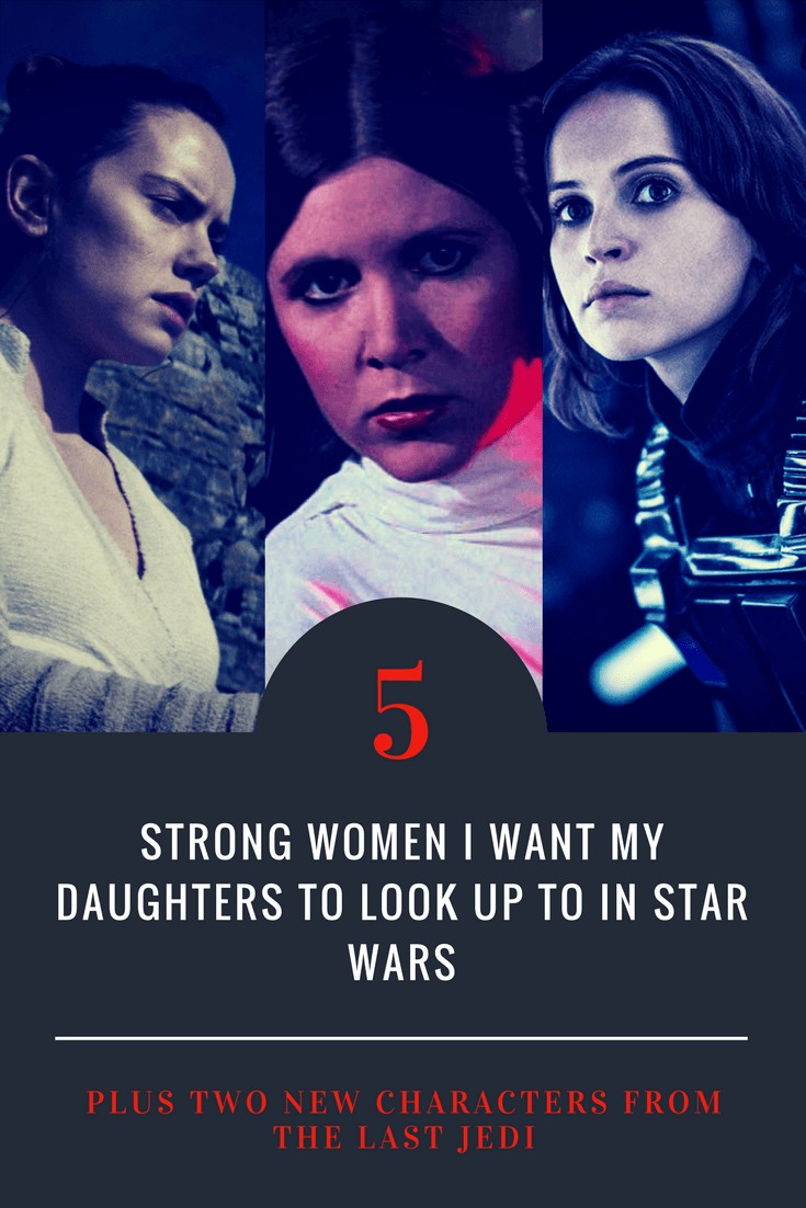 5 Strong Women I Want My Daughters To Look Up To in STAR WARS. Plus two new characters from THE LAST JEDI.