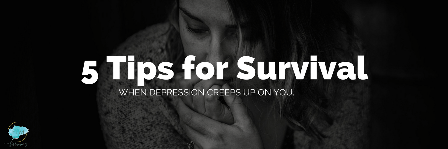 5 Tips for Survival When Depression Creeps Up on You
