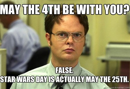 Dwight Schrute saying May the 4th be with you? False, Star Wars Day is actually May the 25th.