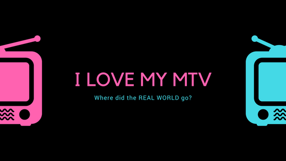 I love my MTV: Where did the REAL WORLD go?