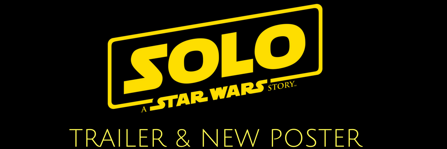SOLO: A STAR WARS STORY TRAILER & NEW POSTER