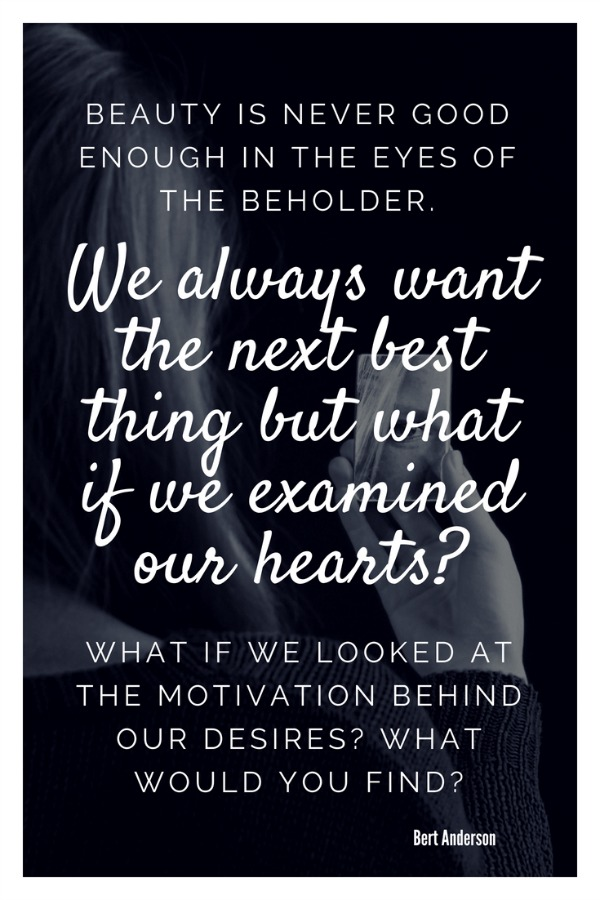 Beauty is never good enough in the eyes of the beholder. We always want the next best thing but what if we examined our hearts? What if we looked at the motivation behind our desires? What would you find?