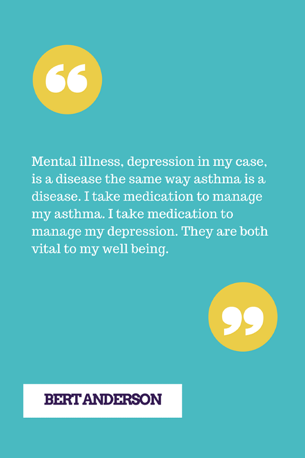 Mental illness, depression in my case, is a disease the same way asthma is a disease. I take medication to manage my asthma. I take medication to manage my depression. They are both vital to my well being.