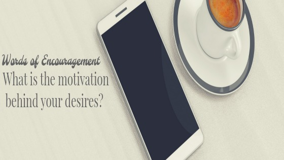 Words of Encouragement: What is the motivation behind your desires?