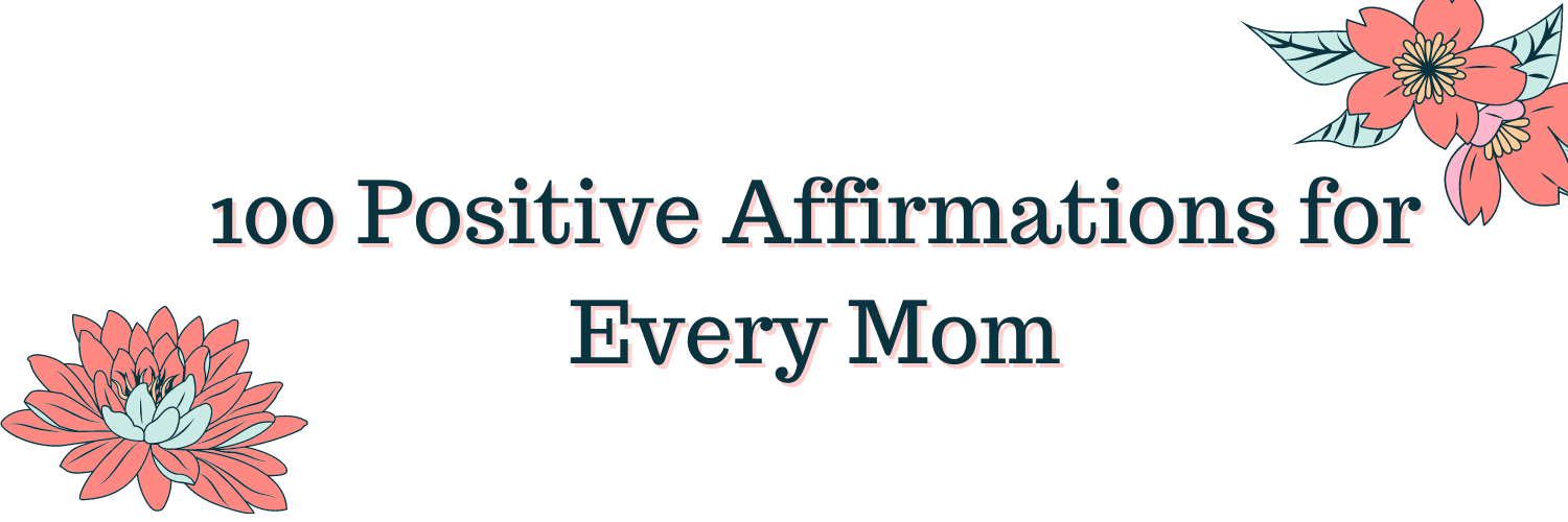 100 Positive Affirmations for Every Mom, flowers in corners of image.
