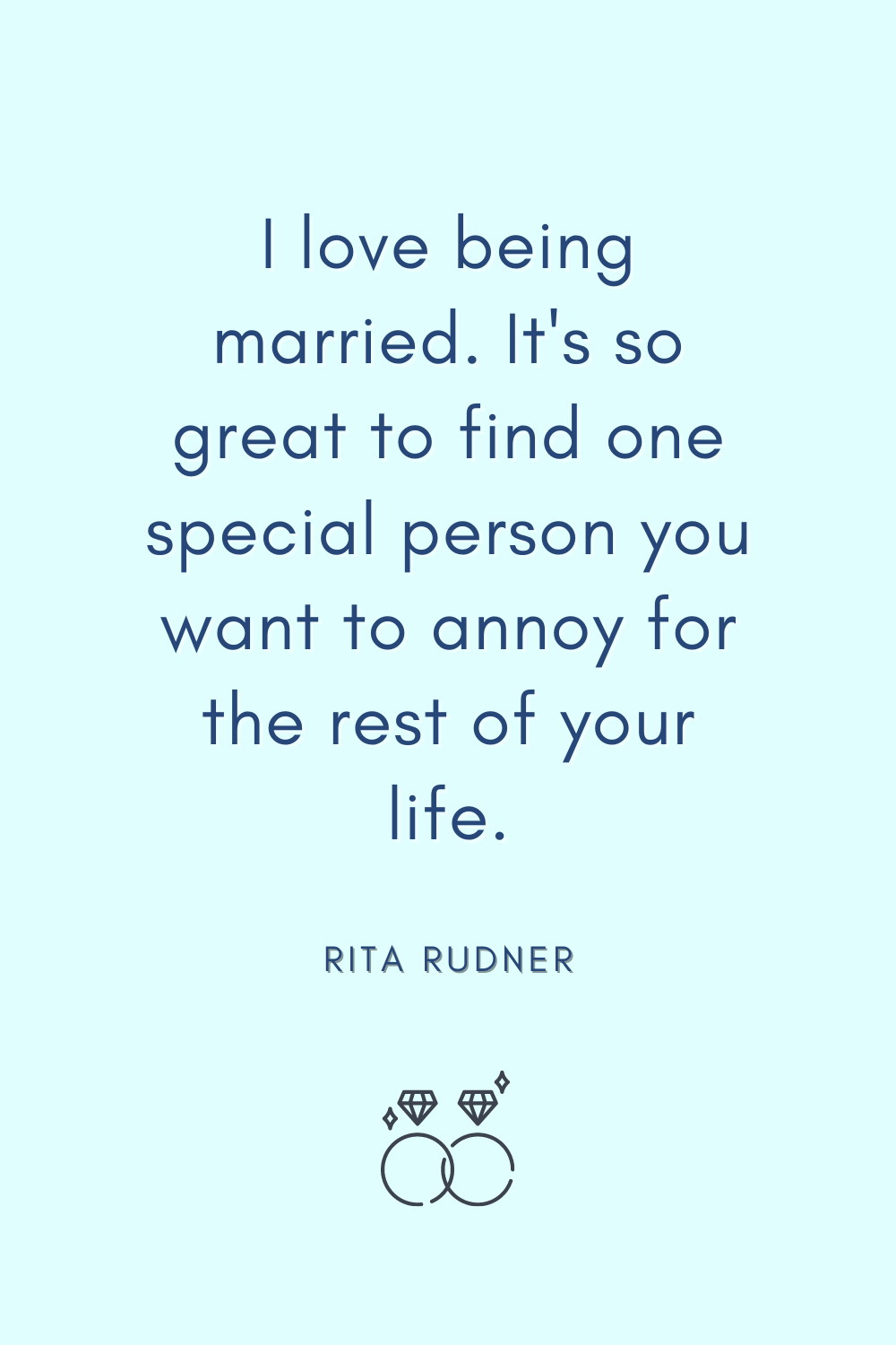 I love being married. It's so great to find one special person you want to annoy for the rest of your life. - Rita Rudner