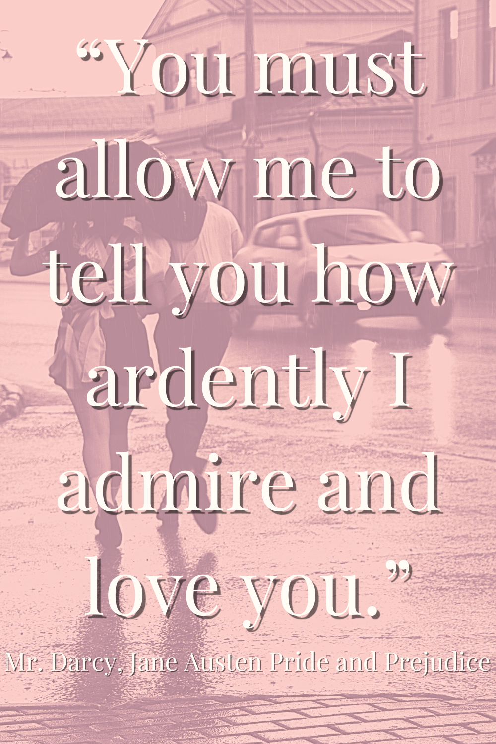 You must allow me to tell you how ardently I admire and love you. Mr. Darcy quote from Pride & Prejudice