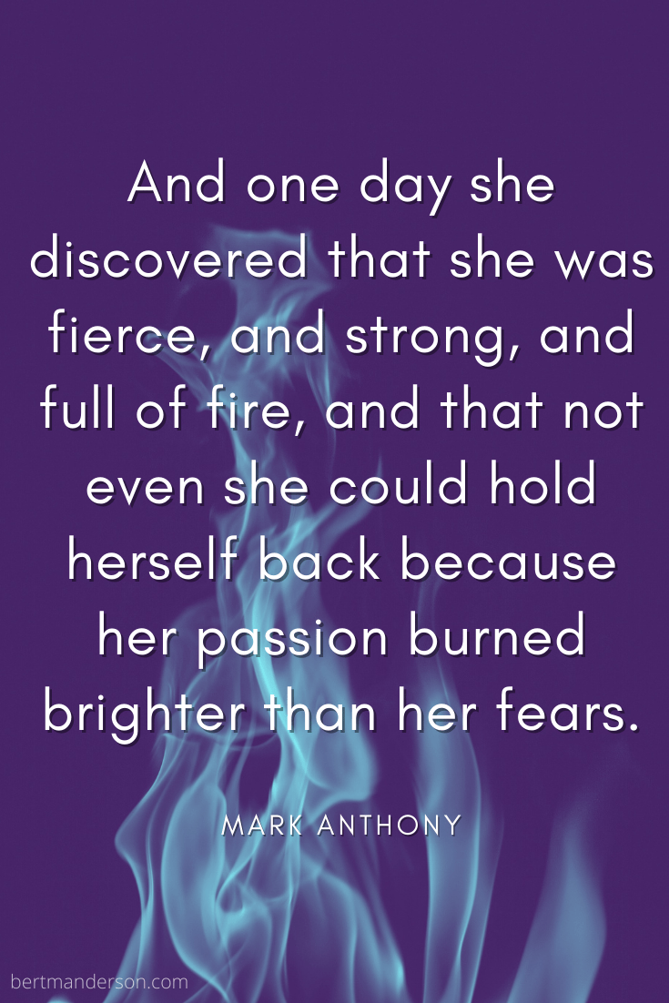"Mark Anthony quote with flame in the background. It reads, ""And one day she discovered that she was fierce, and strong, and full of fire, and that not even she could hold herself back because her passion burned brighter than her fears."""